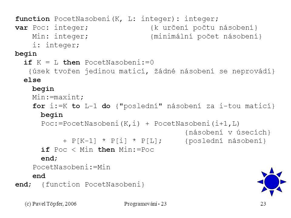 function PocetNasobeni(K, L: integer): integer; var Poc: integer; {k určení počtu násobení} Min: integer; {minimální počet násobení} i: integer; begin if K = L then PocetNasobeni:=0 {úsek tvořen jedinou maticí, žádné násobení se neprovádí} else begin Min:=maxint; for i:=K to L-1 do { poslední násobení za i-tou maticí} begin Poc:=PocetNasobeni(K,i) + PocetNasobeni(i+1,L) {násobení v úsecích} + P[K-1] * P[i] * P[L]; {poslední násobení} if Poc < Min then Min:=Poc end; PocetNasobeni:=Min end end; {function PocetNasobeni}
